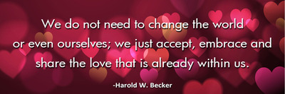 we-do-not-need-to-change-the-world-haroldwbecker-thelovefoundation-unconditionallove 2