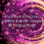 your-love-is-a-catalyst-haroldwbecker-thelovefoundation-unconditionallove