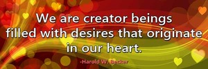 we-are-creator-beings-filled-with-desires-that-originate-in-our-heart-haroldwbecker-thelovefoundation-unconditionallove